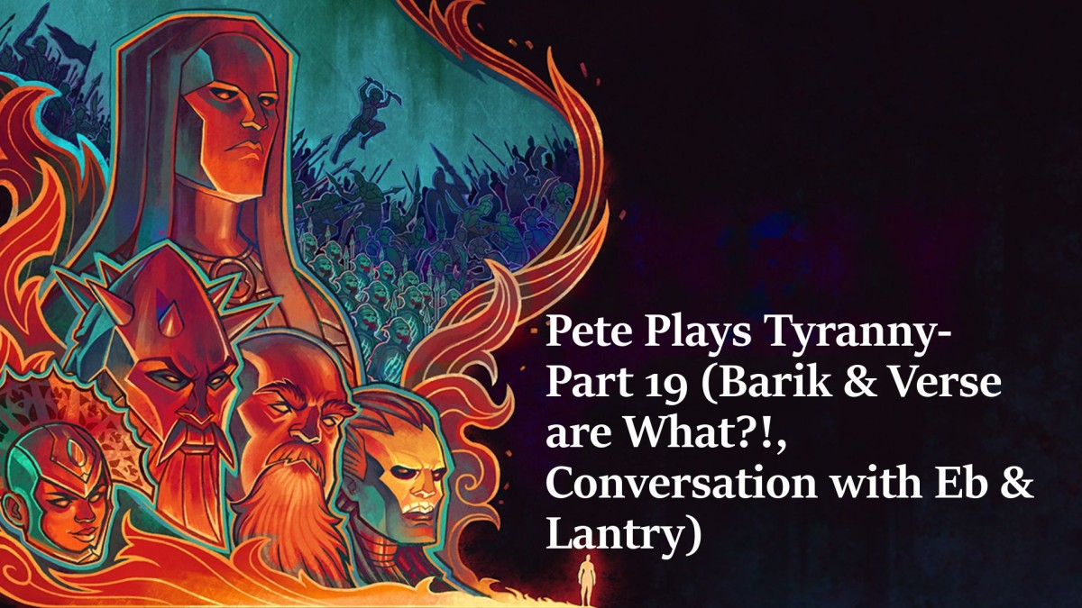 Pete Plays Tyranny- Part 19 (Barik & Verse are What?!, Conversation with Eb & Lantry)